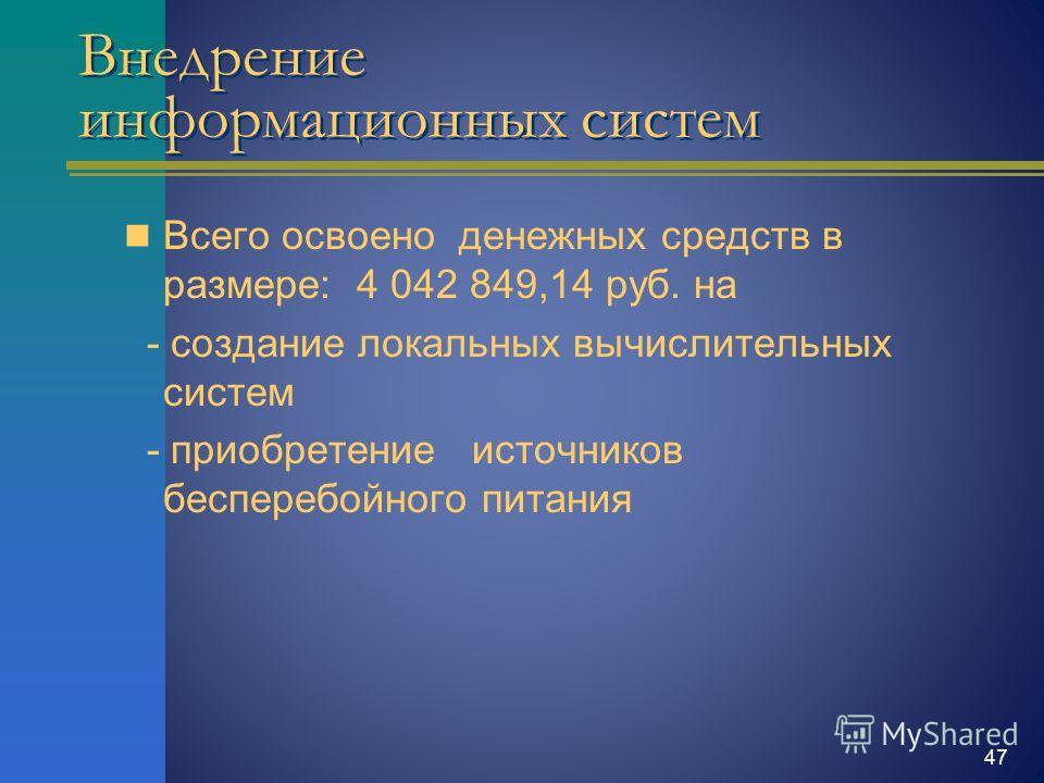 Внедрение информационных систем Всего освоено денежных средств в размере: 4 042 849,14 руб. на - создание локальных вычислительных систем - приобретение источников бесперебойного питания 47