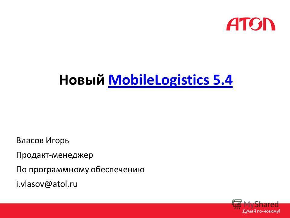 Новый MobileLogistics 5.4MobileLogistics 5.4 Власов Игорь Продакт-менеджер По программному обеспечению i.vlasov@atol.ru Думай по-новому!