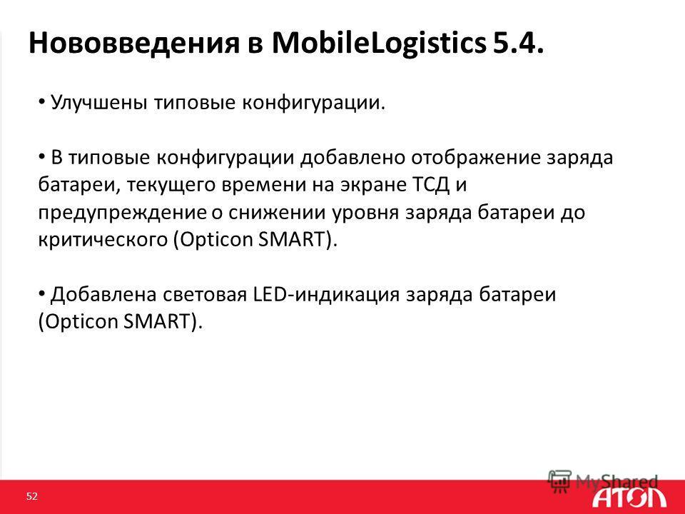 Нововведения в MobileLogistics 5.4. 52 Улучшены типовые конфигурации. В типовые конфигурации добавлено отображение заряда батареи, текущего времени на экране ТСД и предупреждение о снижении уровня заряда батареи до критического (Opticon SMART). Добав