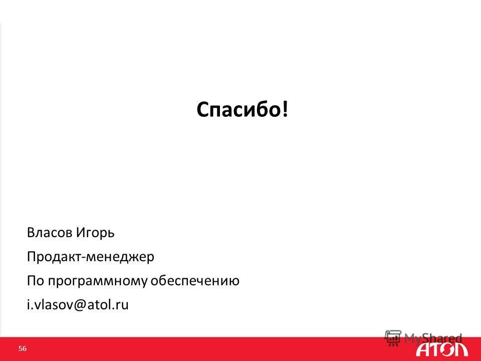 Спасибо! 56 Власов Игорь Продакт-менеджер По программному обеспечению i.vlasov@atol.ru