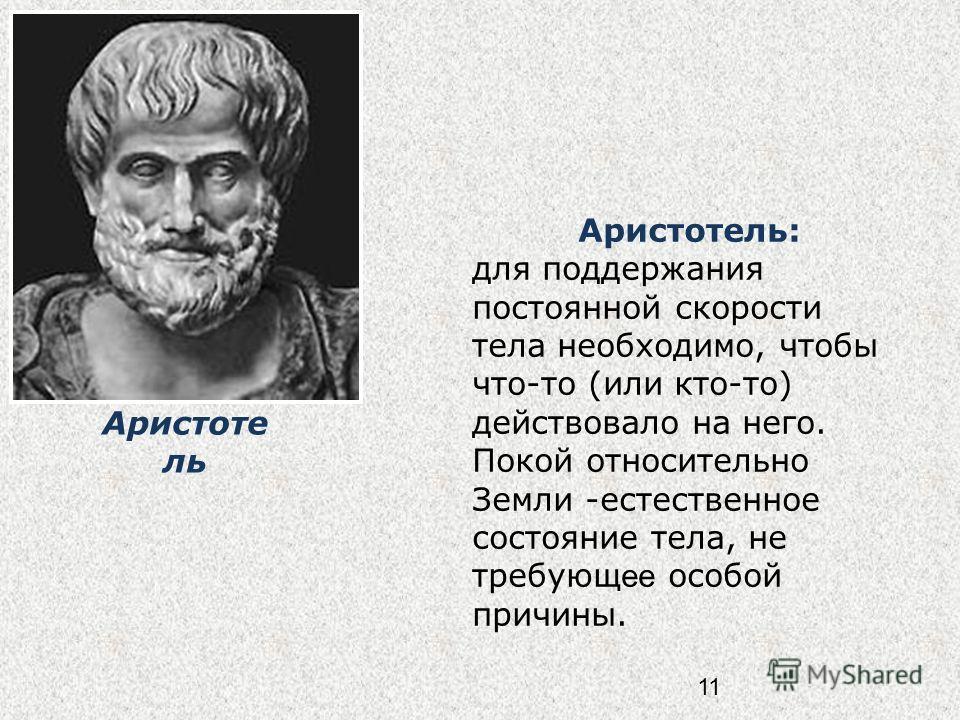 11 Аристотель: для поддержания постоянной скорости тела необходимо, чтобы что-то (или кто-то) действовало на него. Покой относительно Земли -естественное состояние тела, не требующ ее особой причины. Аристоте ль