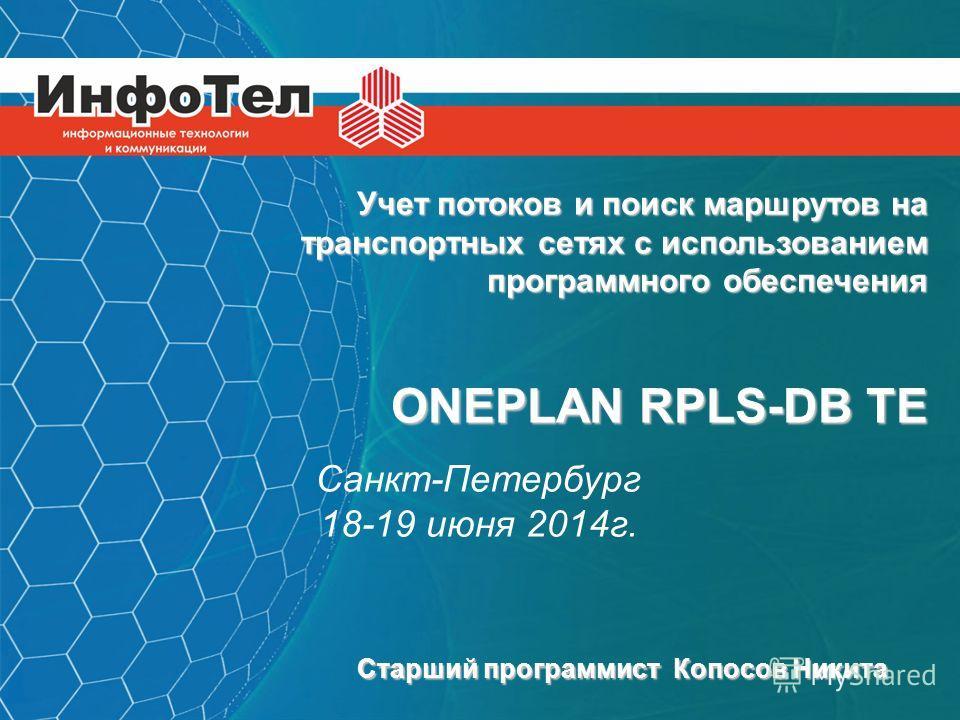 1 Учет потоков и поиск маршрутов на транспортных сетях с использованием программного обеспечения ONEPLAN RPLS-DB TE Санкт-Петербург 18-19 июня 2014 г. Старший программист Копосов Никита
