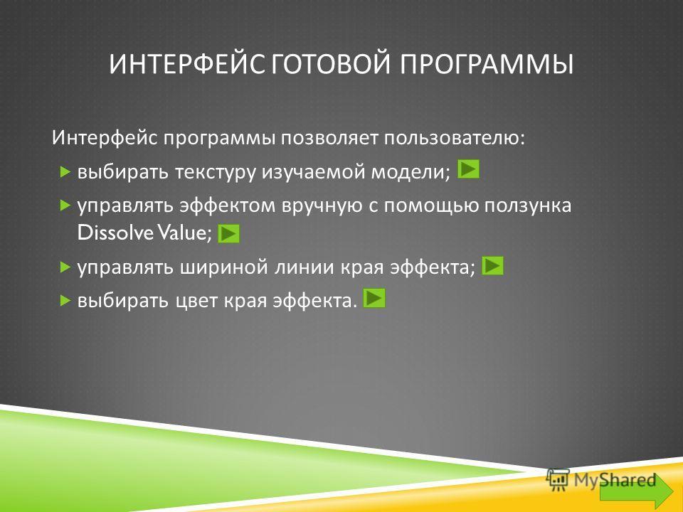 ИНТЕРФЕЙС ГОТОВОЙ ПРОГРАММЫ Интерфейс программы позволяет пользователю : выбирать текстуру изучаемой модели ; управлять эффектом вручную с помощью ползунка Dissolve Value; управлять шириной линии края эффекта ; выбирать цвет края эффекта.