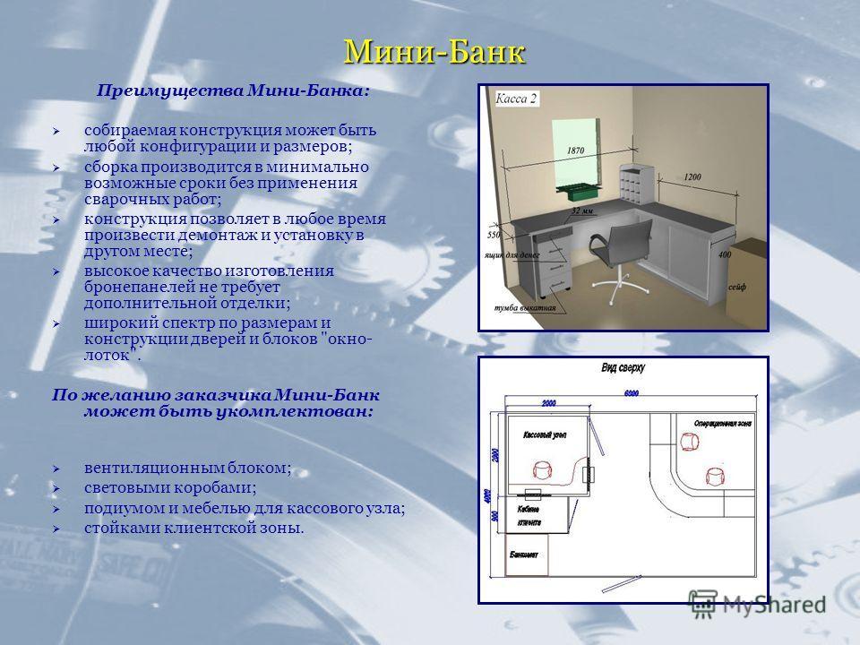 Мини-Банк Преимущества Мини-Банка: собираемая конструкция может быть любой конфигурации и размеров; сборка производится в минимально возможные сроки без применения сварочных работ; конструкция позволяет в любое время произвести демонтаж и установку в