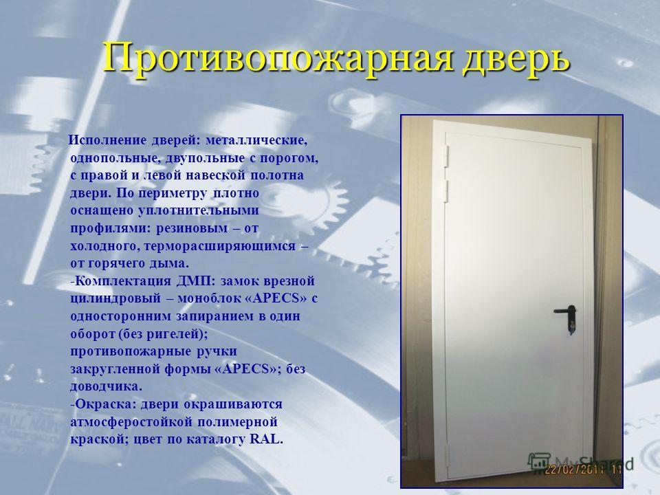 Противопожарная дверь Исполнение дверей: металлические, однопольные, двупольные с порогом, с правой и левой навеской полотна двери. По периметру плотно оснащено уплотнительными профилями: резиновым – от холодного, терморасширяющимся – от горячего дым