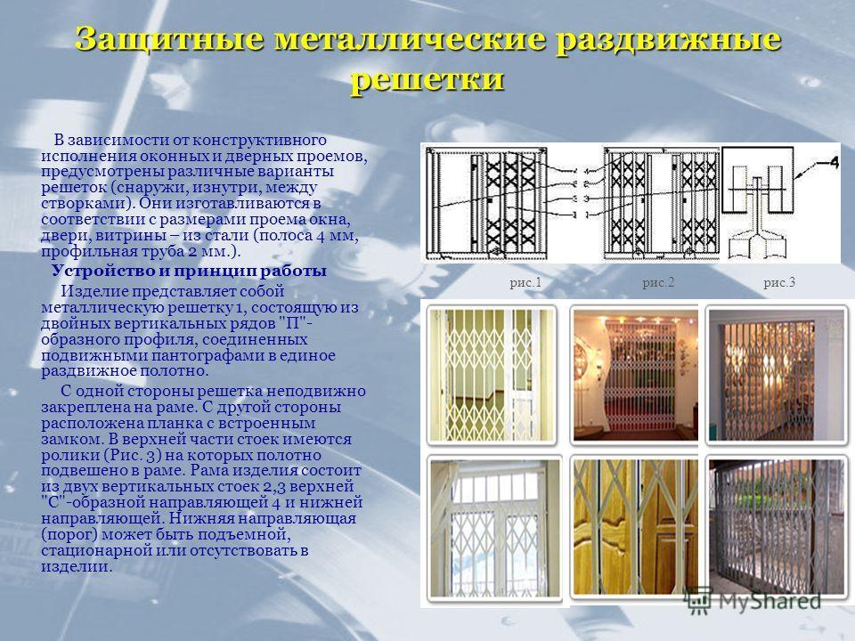 Защитные металлические раздвижные решетки В зависимости от конструктивного исполнения оконных и дверных проемов, предусмотрены различные варианты решеток (снаружи, изнутри, между створками). Они изготавливаются в соответствии с размерами проема окна,