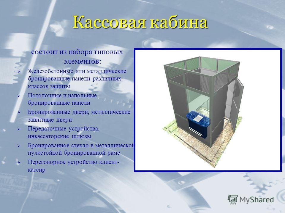 Кассовая кабина состоит из набора типовых элементов: Железобетонные или металлические бронированные панели различных классов защиты Потолочные и напольные бронированные панели Бронированные двери, металлические защитные двери Передаточные устройства,