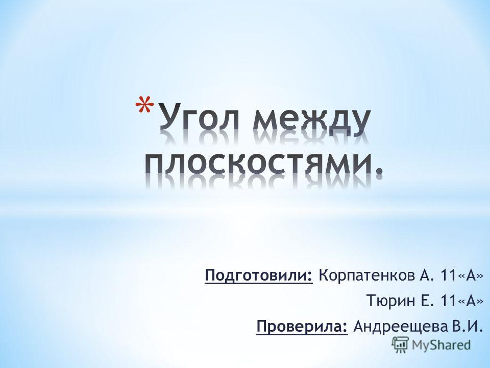 Подготовили: Корпатенков А. 11«А» Тюрин Е. 11«А» Проверила: Андреещева В.И.
