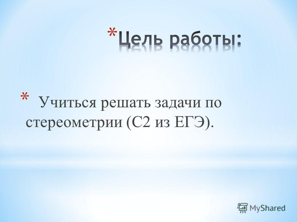 * Учиться решать задачи по стереометрии (С2 из ЕГЭ).