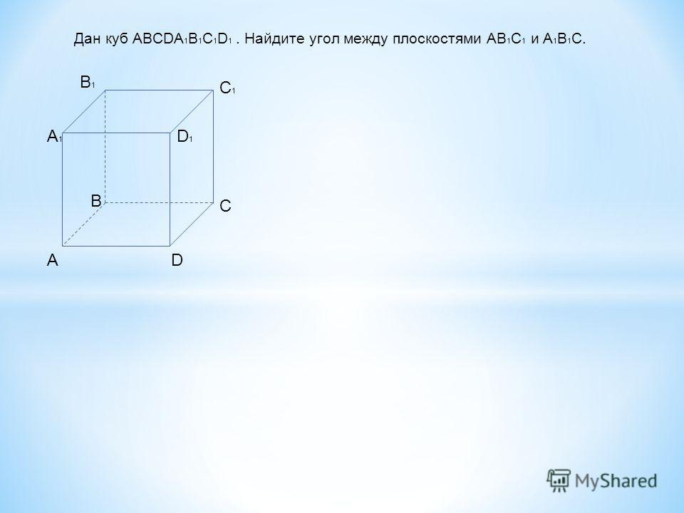 Дан куб ABCDA 1 B 1 C 1 D 1. Найдите угол между плоскостями AB 1 C 1 и A 1 B 1 C. AD C B A1A1 B1B1 C1C1 D1D1