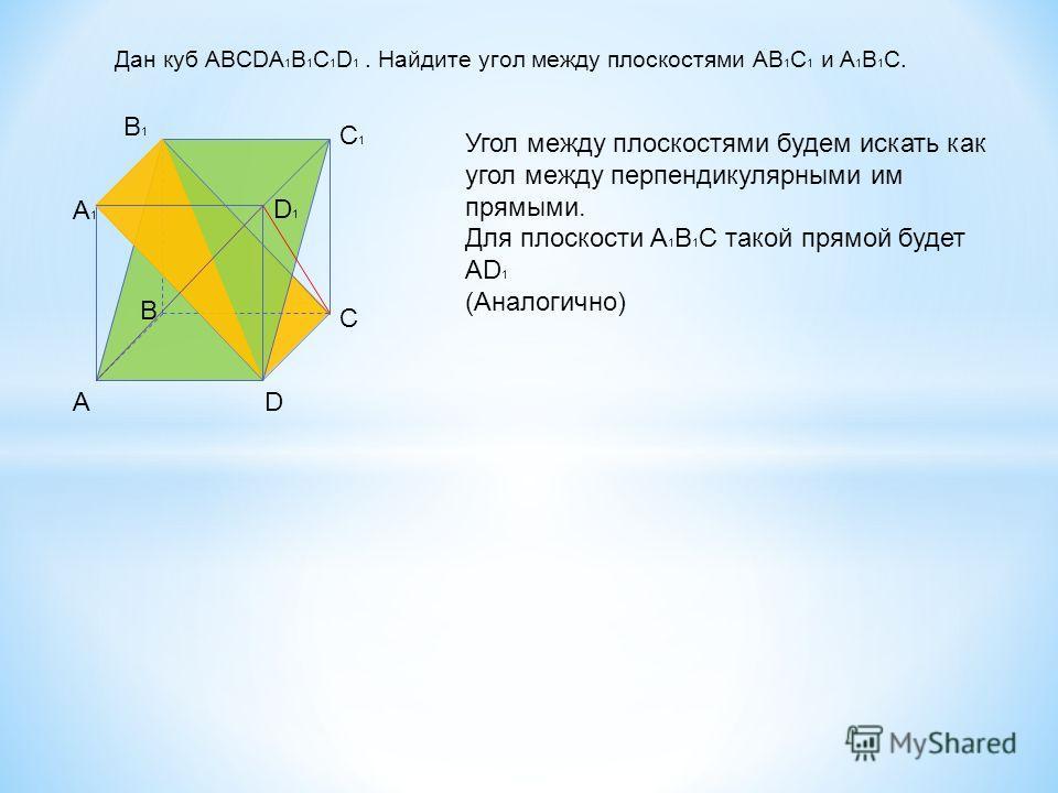 Дан куб ABCDA 1 B 1 C 1 D 1. Найдите угол между плоскостями AB 1 C 1 и A 1 B 1 C. AD C B A1A1 B1B1 C1C1 D1D1 Угол между плоскостями будем искать как угол между перпендикулярными им прямыми. Для плоскости A 1 B 1 C такой прямой будет AD 1 (Аналогично)