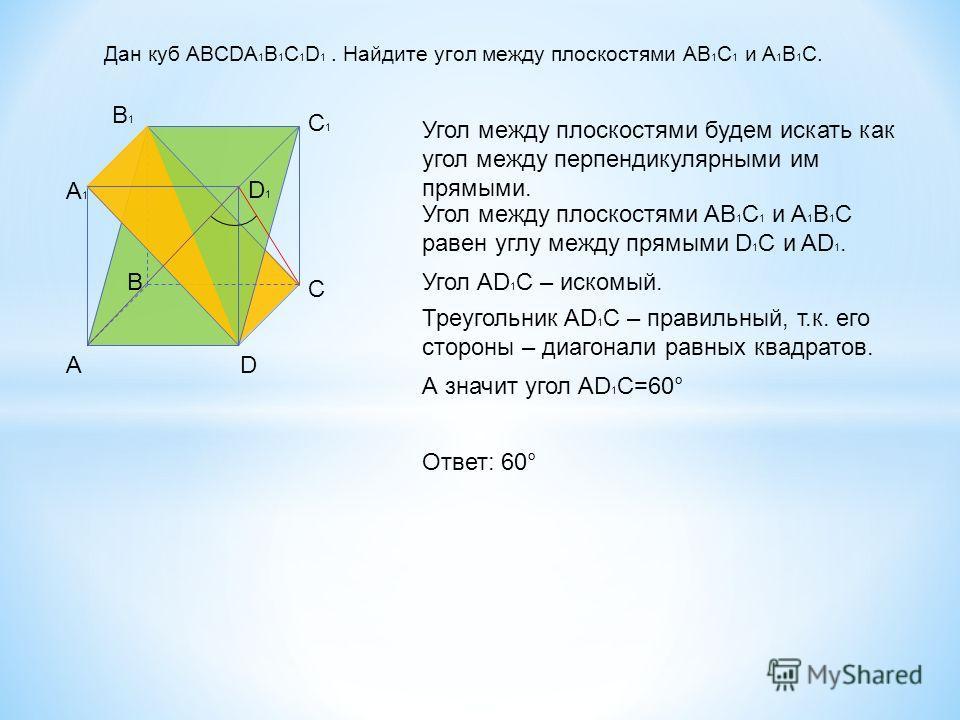 Дан куб ABCDA 1 B 1 C 1 D 1. Найдите угол между плоскостями AB 1 C 1 и A 1 B 1 C. AD C B A1A1 B1B1 C1C1 D1D1 Угол между плоскостями будем искать как угол между перпендикулярными им прямыми. Угол между плоскостями AB 1 C 1 и A 1 B 1 C равен углу между