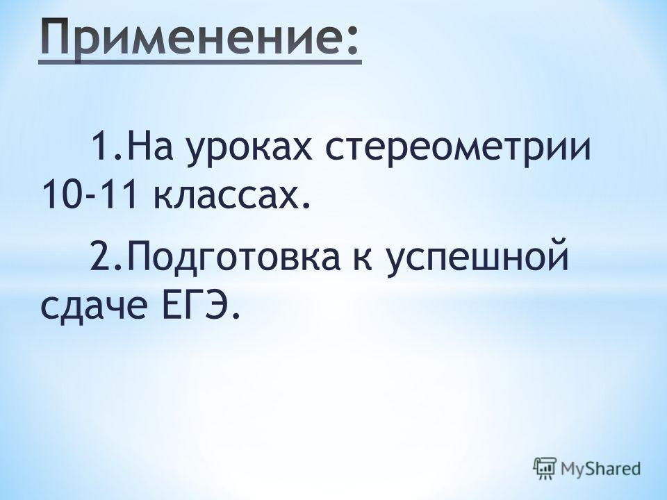 1. На уроках стереометрии 10-11 классах. 2. Подготовка к успешной сдаче ЕГЭ.