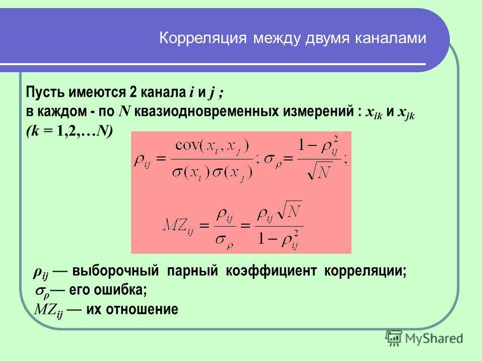 Пусть имеются 2 канала i и j ; в каждом - по N квазиодновременных измерений : x ik и x jk (k = 1,2,…N) ρ ij выборочный парный коэффициент корреляции; ρ его ошибка; MZ ij их отношение Корреляция между двумя каналами