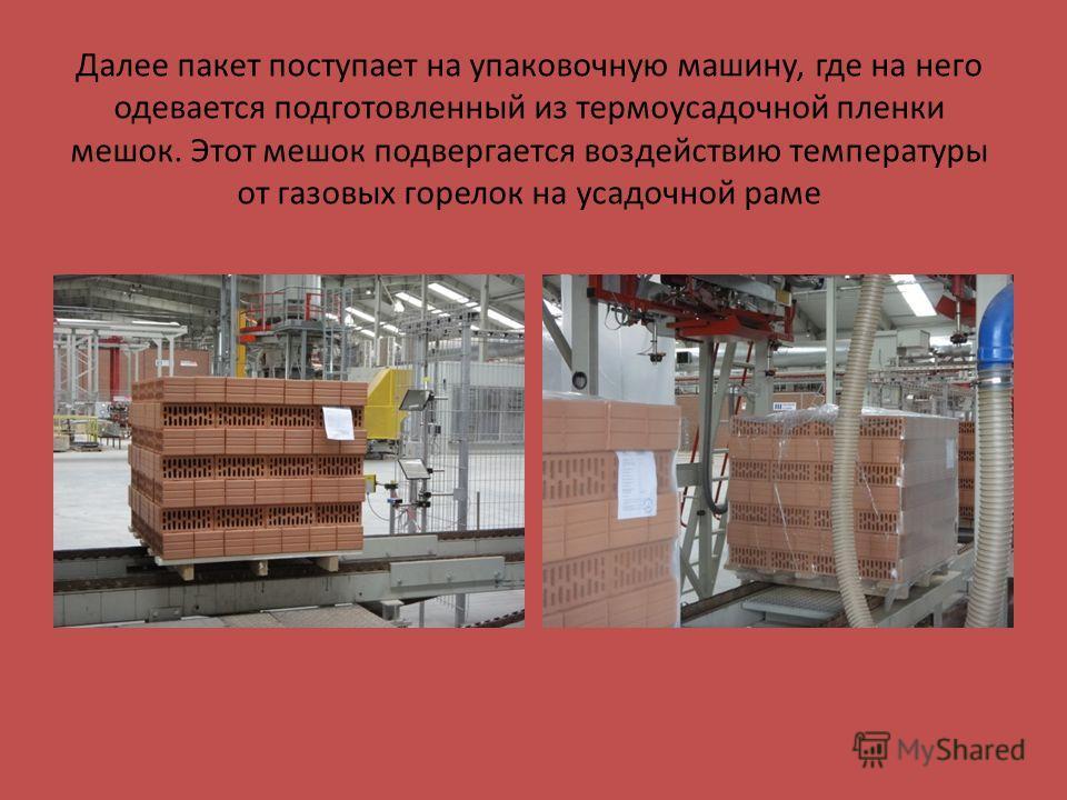 Далее пакет поступает на упаковочную машину, где на него одевается подготовленный из термоусадочной пленки мешок. Этот мешок подвергается воздействию температуры от газовых горелок на усадочной раме