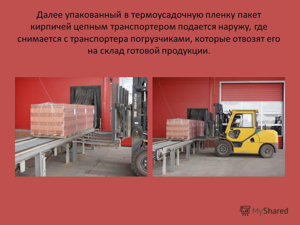 Далее упакованный в термоусадочную пленку пакет кирпичей цепным транспортером подается наружу, где снимается с транспортера погрузчиками, которые отвозят его на склад готовой продукции.