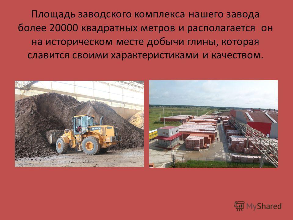 Площадь заводского комплекса нашего завода более 20000 квадратных метров и располагается он на историческом месте добычи глины, которая славится своими характеристиками и качеством.