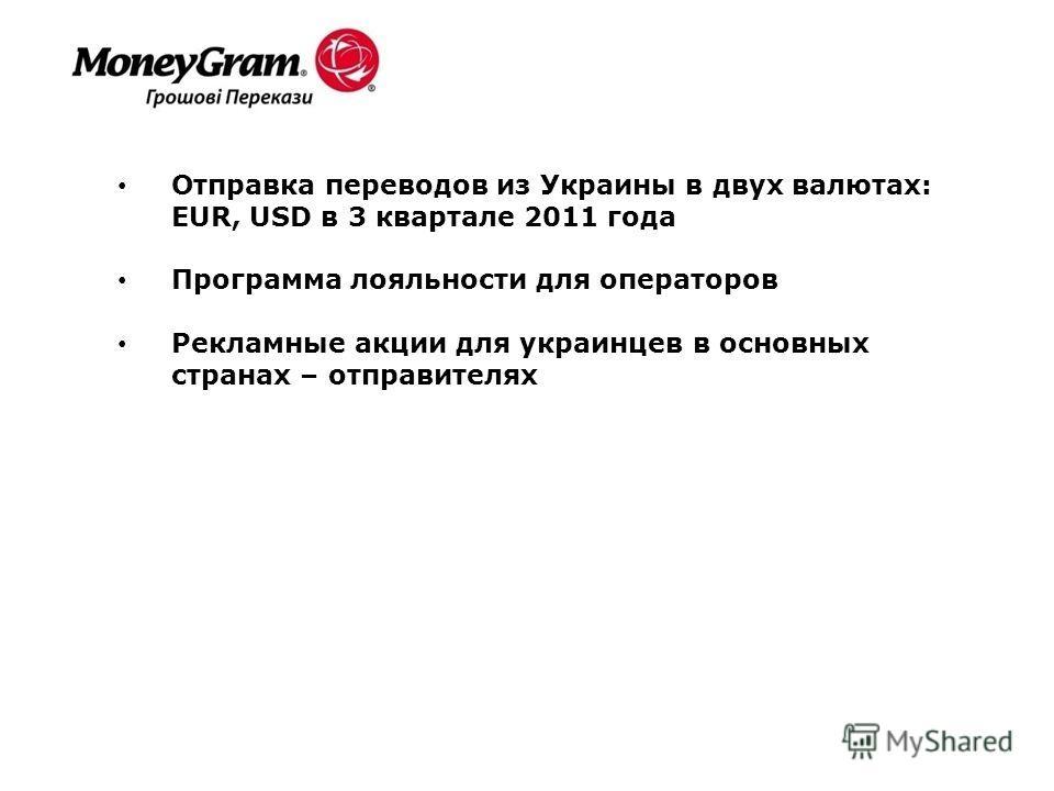 Отправка переводов из Украины в двух валютах: EUR, USD в 3 квартале 2011 года Программа лояльности для операторов Рекламные акции для украинцев в основных странах – отправителях