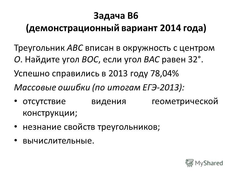Задача В6 (демонстрационный вариант 2014 года) Треугольник ABC вписан в окружность с центром O. Найдите угол BOC, если угол BAC равен 32°. Успешно справились в 2013 году 78,04% Массовые ошибки (по итогам ЕГЭ-2013): отсутствие видения геометрической к