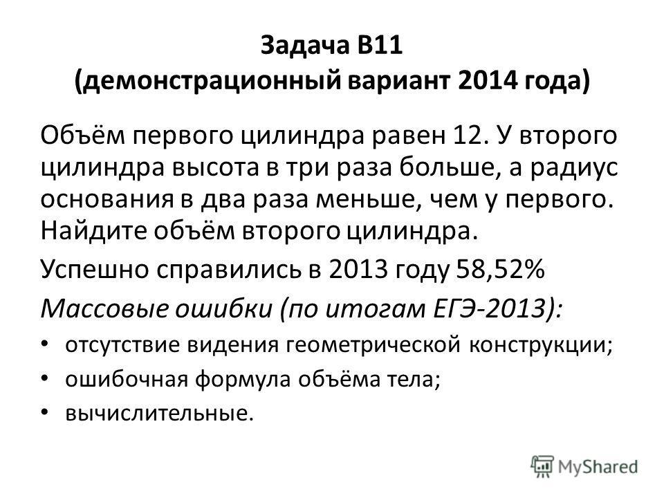 Задача В11 (демонстрационный вариант 2014 года) Объём первого цилиндра равен 12. У второго цилиндра высота в три раза больше, а радиус основания в два раза меньше, чем у первого. Найдите объём второго цилиндра. Успешно справились в 2013 году 58,52% М