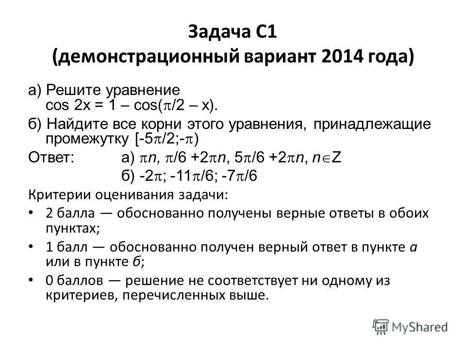 Задача C1 (демонстрационный вариант 2014 года) а) Решите уравнение cos 2x = 1 – cos( /2 – x). б) Найдите все корни этого уравнения, принадлежащие промежутку [-5 /2;- ) Ответ: а) n, /6 +2 n, 5 /6 +2 n, n Z б) -2 ; -11 /6; -7 /6 Критерии оценивания зад