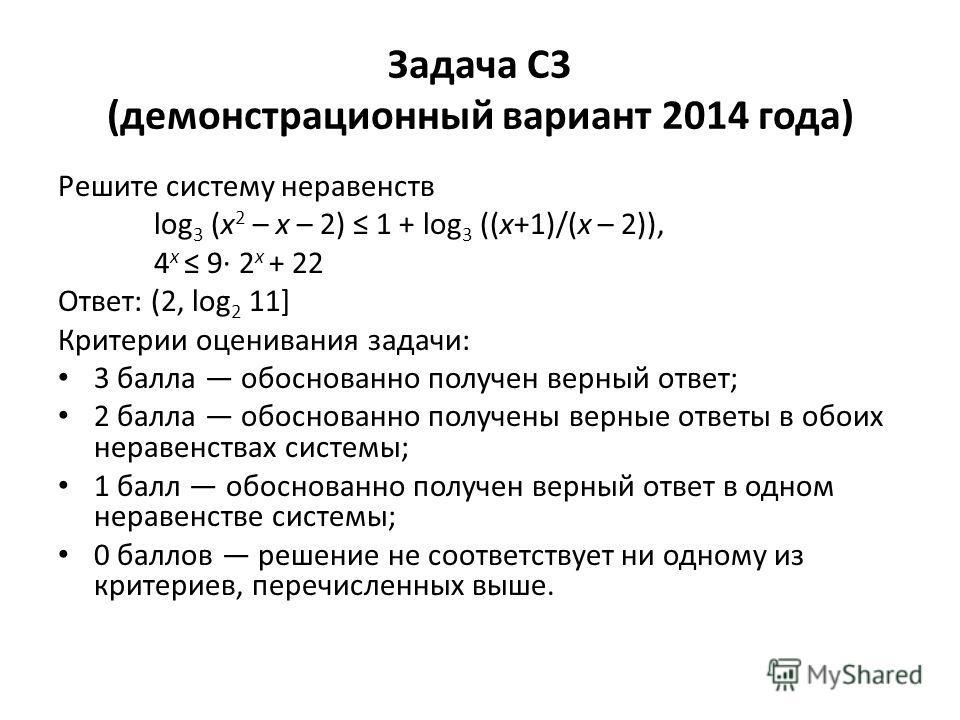 Задача C3 (демонстрационный вариант 2014 года) Решите систему неравенств log 3 (x 2 – x – 2) 1 + log 3 ((x+1)/(x – 2)), 4 x 9· 2 x + 22 Ответ: (2, log 2 11] Критерии оценивания задачи: 3 балла обоснованно получен верный ответ; 2 балла обоснованно пол