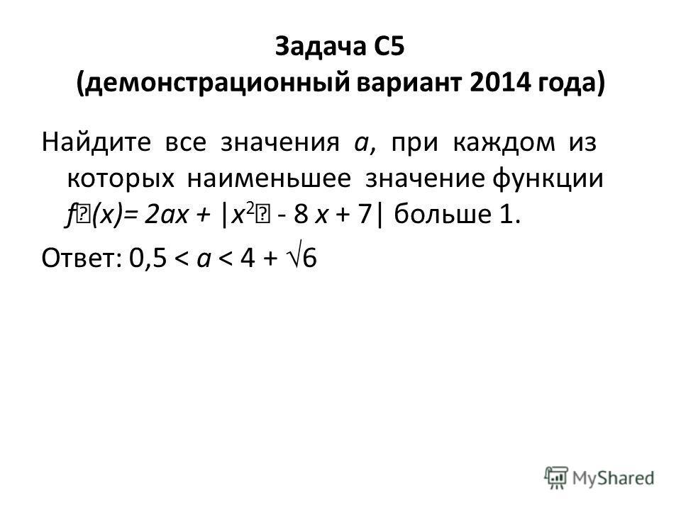 Задача C5 (демонстрационный вариант 2014 года) Найдите все значения a, при каждом из которых наименьшее значение функции f (x)= 2ax + |x 2 - 8 x + 7| больше 1. Ответ: 0,5 < a < 4 + 6