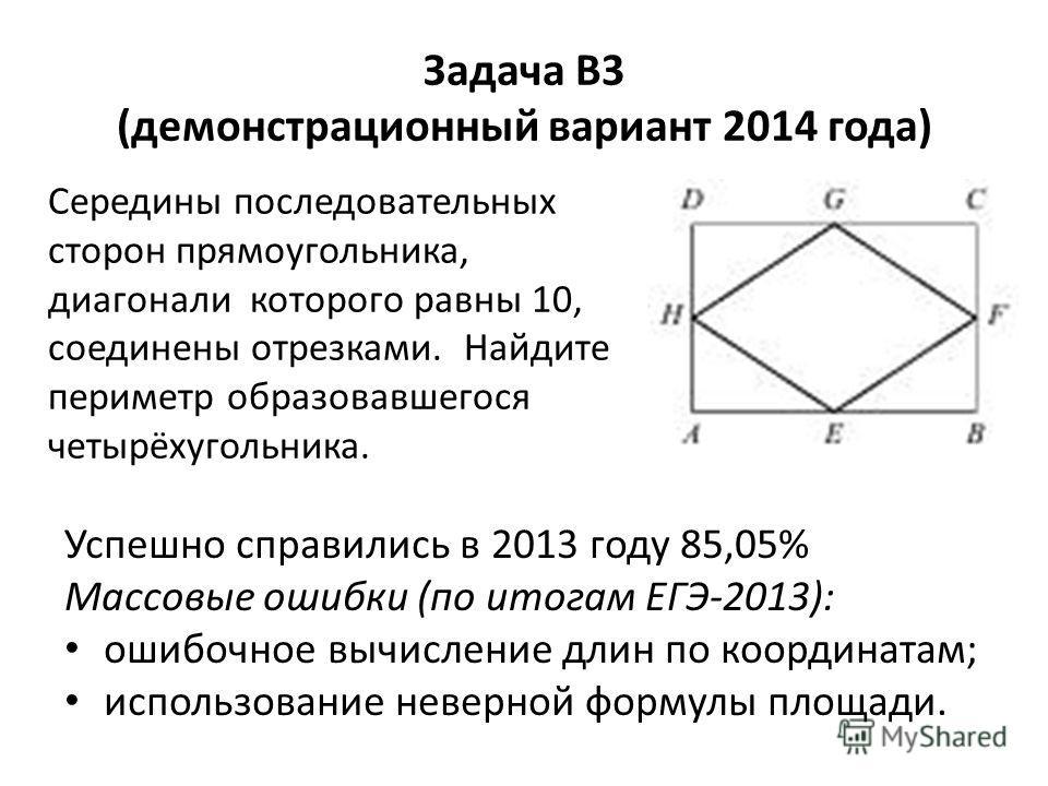 Задача В3 (демонстрационный вариант 2014 года) Середины последовательных сторон прямоугольника, диагонали которого равны 10, соединены отрезками. Найдите периметр образовавшегося четырёхугольника. Успешно справились в 2013 году 85,05% Массовые ошибки