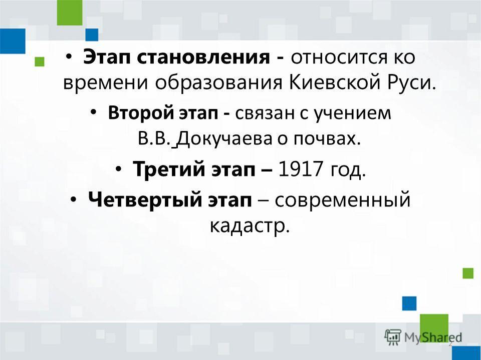 Этап становления - относится ко времени образования Киевской Руси. Второй этап - связан с учением В.В. Докучаева о почвах. Третий этап – 1917 год. Четвертый этап – современный кадастр. 2