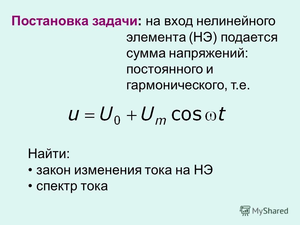 Постановка задачи: на вход нелинейного элемента (НЭ) подается сумма напряжений: постоянного и гармонического, т.е. Найти: закон изменения тока на НЭ спектр тока