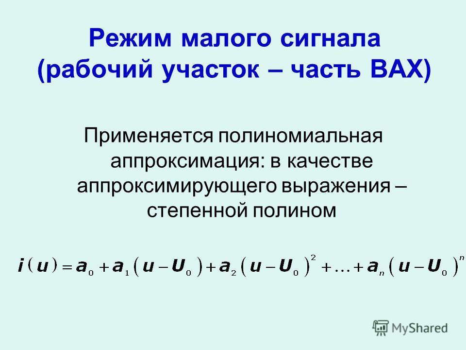 Режим малого сигнала (рабочий участок – часть ВАХ) Применяется полиномиальная аппроксимация: в качестве аппроксимирующего выражения – степенной полином
