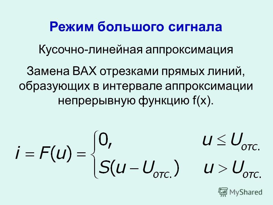 Режим большого сигнала Кусочно-линейная аппроксимация Замена ВАХ отрезками прямых линий, образующих в интервале аппроксимации непрерывную функцию f(x).