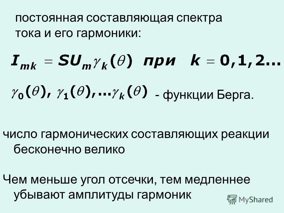 постоянная составляющая спектра тока и его гармоники: - функции Берга. число гармонических составляющих реакции бесконечно велико Чем меньше угол отсечки, тем медленнее убывают амплитуды гармоник