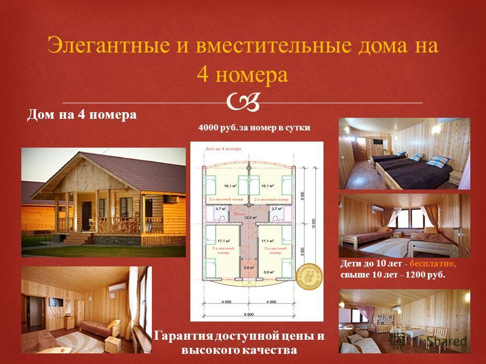 Элегантные и вместительные дома на 4 номера Дом на 4 номера Гарантия доступной цены и высокого качества Дети до 10 лет - бесплатно, свыше 10 лет - 1200 руб. 4000 руб. за номер в сутки