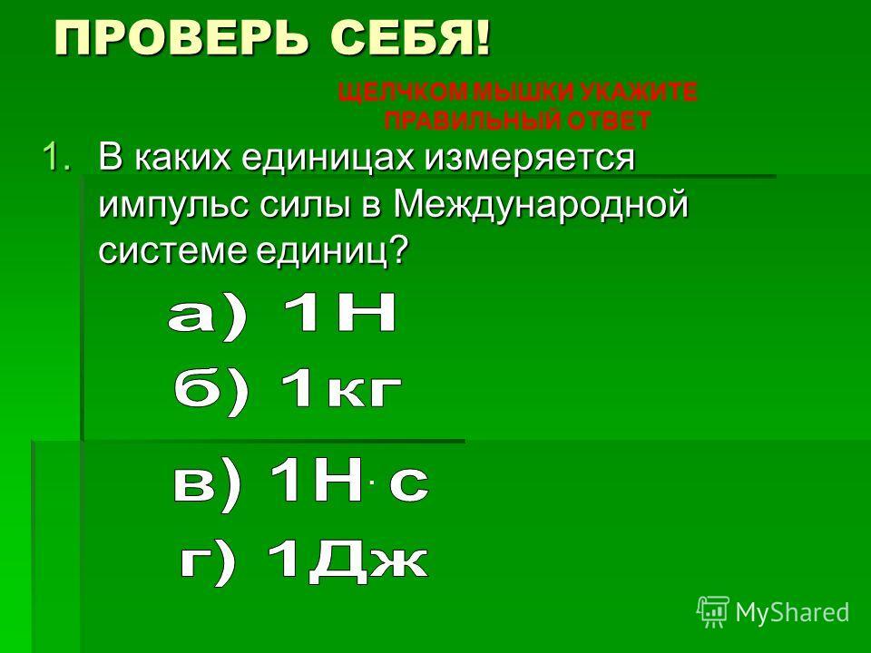ПРОВЕРЬ СЕБЯ! 1. В каких единицах измеряется импульс силы в Международной системе единиц?. ЩЕЛЧКОМ МЫШКИ УКАЖИТЕ ПРАВИЛЬНЫЙ ОТВЕТ