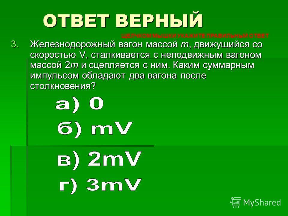3. Железнодорожный вагон массой m, движущийся со скоростью V, сталкивается с неподвижным вагоном массой 2m и сцепляется с ним. Каким суммарным импульсом обладают два вагона после столкновения? ОТВЕТ ВЕРНЫЙ ЩЕЛЧКОМ МЫШКИ УКАЖИТЕ ПРАВИЛЬНЫЙ ОТВЕТ