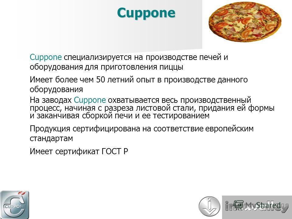 Cuppone Cuppone специализируется на производстве печей и оборудования для приготовления пиццы Имеет более чем 50 летний опыт в производстве данного оборудования На заводах Cuppone охватывается весь производственный процесс, начиная с разреза листовой
