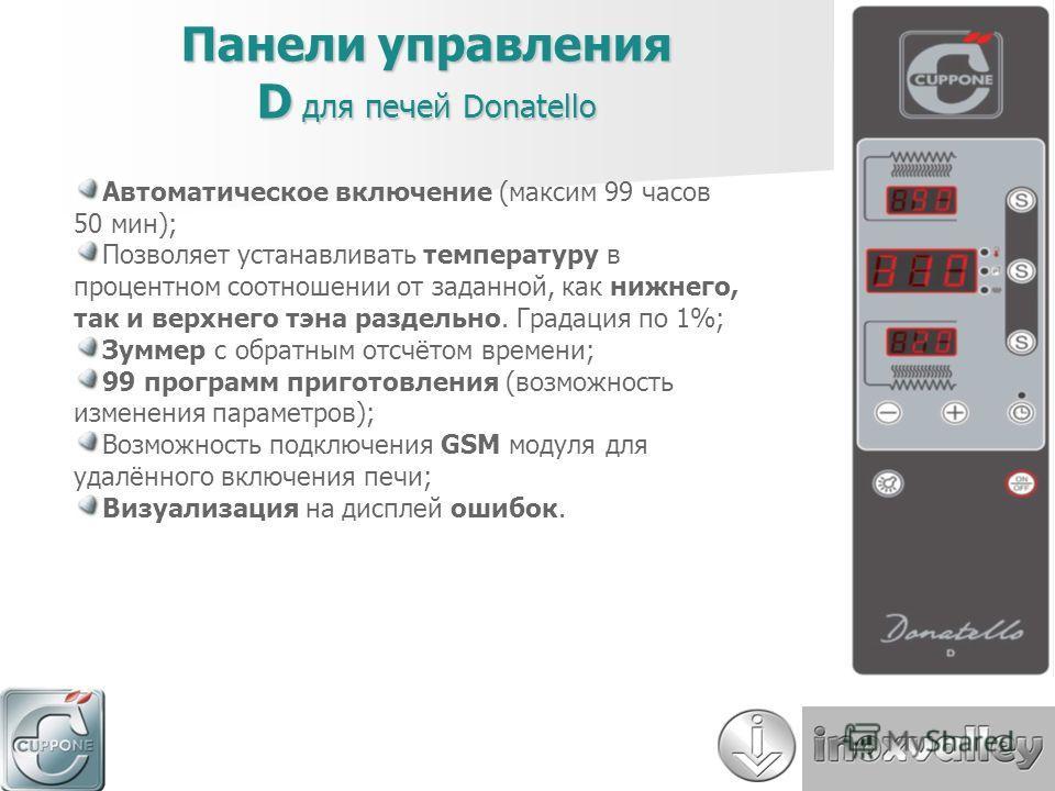 Панели управления D для печей Donatello Автоматическое включение (максим 99 часов 50 мин); Позволяет устанавливать температуру в процентном соотношении от заданной, как нижнего, так и верхнего тэна раздельно. Градация по 1%; Зуммер с обратным отсчёто
