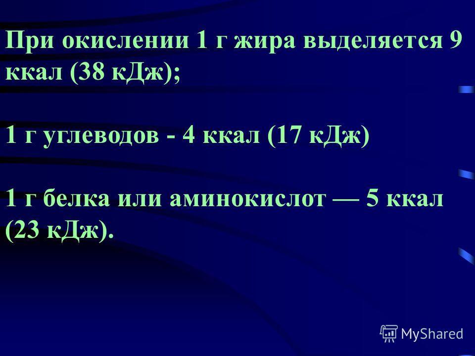 При окислении 1 г жира выделяется 9 ккал (38 к Дж); 1 г углеводов - 4 ккал (17 к Дж) 1 г белка или аминокислот 5 ккал (23 к Дж).