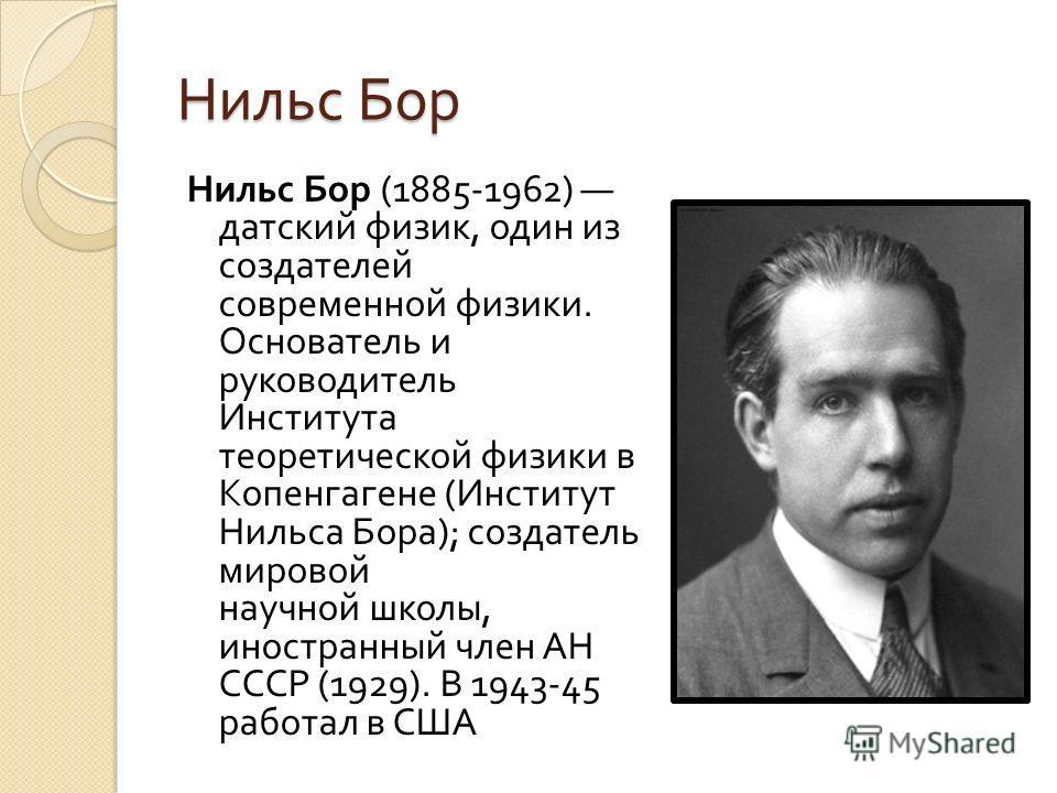Нильс Бор Нильс Бор (1885-1962) датский физик, один из создателей современной физики. Основатель и руководитель Института теоретической физики в Копенгагене ( Институт Нильса Бора ); создатель мировой научной школы, иностранный член АН СССР (1929). В