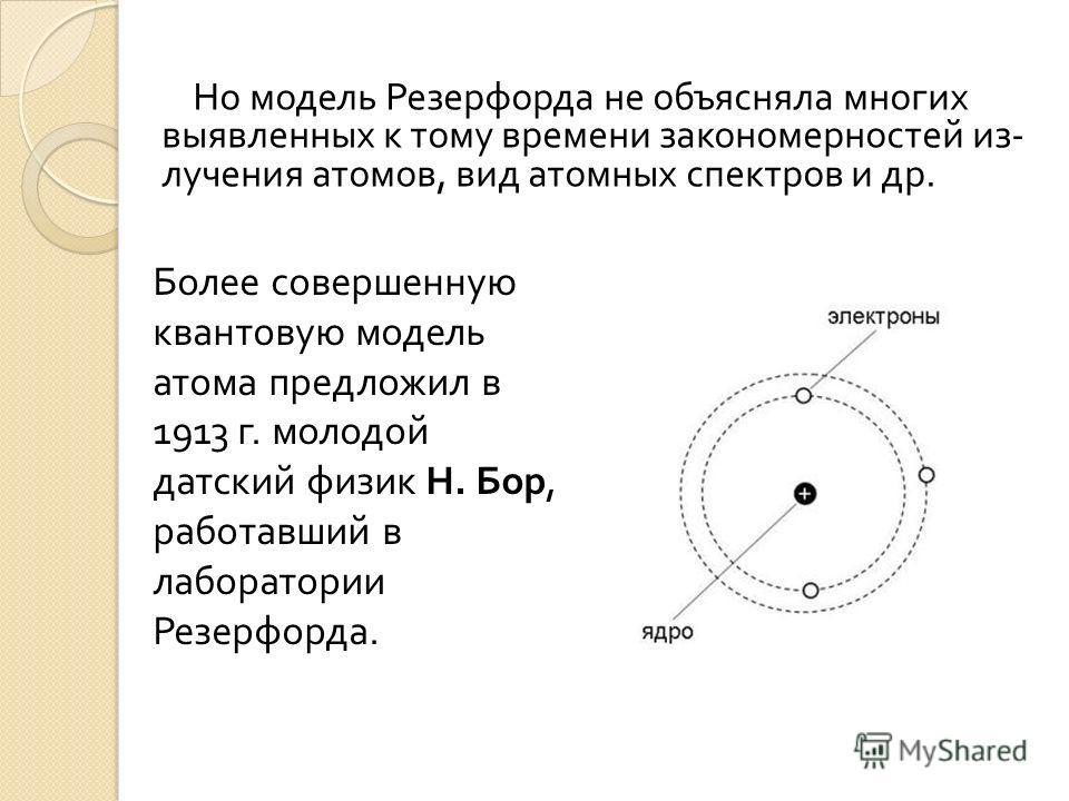 Но модель Резерфорда не объясняла многих выявленных к тому времени закономерностей из  лучения атомов, вид атомных спектров и др. Более совершенную квантовую модель атома предложил в 1913 г. молодой датский физик Н. Бор, работавший в лаборатории Рез