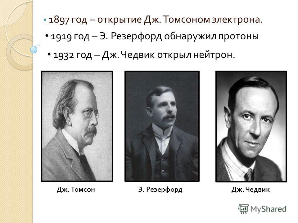 1897 год – открытие Дж. Томсоном электрона. Дж. ТомсонЭ. Резерфорд Дж. Чедвик 1919 год – Э. Резерфорд обнаружил протоны. 1932 год – Дж. Чедвик открыл нейтрон.