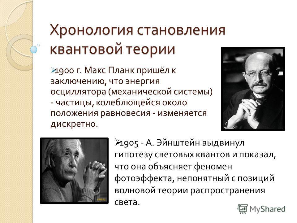 Хронология становления квантовой теории 1900 г. Макс Планк пришёл к заключению, что энергия осциллятора ( механической системы ) - частицы, колеблющейся около положения равновесия - изменяется дискретно. 1905 - А. Эйнштейн выдвинул гипотезу световых