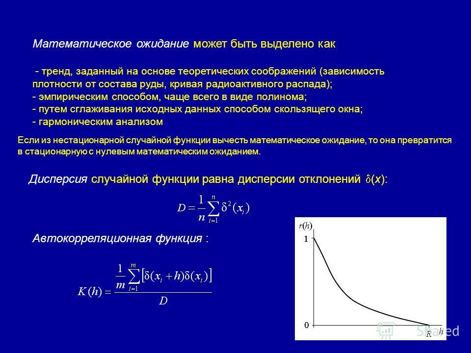 Математическое ожидание может быть выделено как - тренд, заданный на основе теоретических соображений (зависимость плотности от состава руды, кривая радиоактивного распада); - эмпирическим способом, чаще всего в виде полинома; - путем сглаживания исх