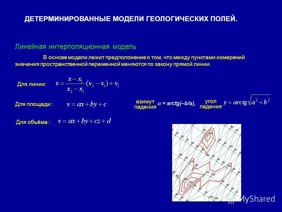 ДЕТЕРМИНИРОВАННЫЕ МОДЕЛИ ГЕОЛОГИЧЕСКИХ ПОЛЕЙ. Линейная интерполяционная модель В основе модели лежит предположение о том, что между пунктами измерений значения пространственной переменной меняются по закону прямой линии. Для линии: Для площади : Для
