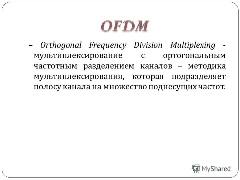 – Orthogonal Frequency Division Multiplexing - мультиплексирование с ортогональным частотным разделением каналов – методика мультиплексирования, которая подразделяет полосу канала на множество поднесущих частот.