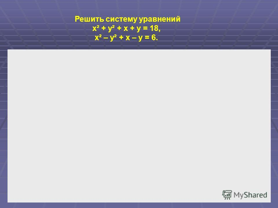 Решить систему уравнений x² + y² + x + y = 18, x² – y² + x – y = 6.