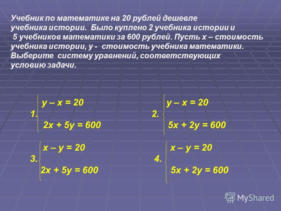 Учебник по математике на 20 рублей дешевле учебника истории. Было куплено 2 учебника истории и 5 учебников математики за 600 рублей. Пусть x – стоимость учебника истории, y - стоимость учебника математики. Выберите систему уравнений, соответствующих