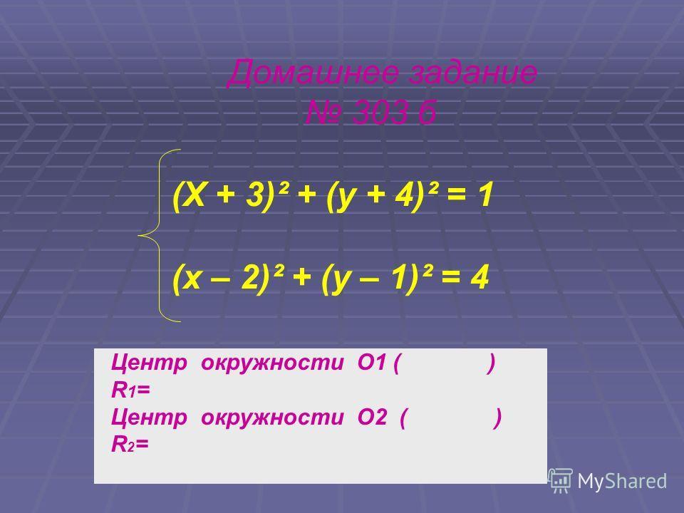 Домашнее задание 303 б (X + 3)² + (y + 4)² = 1 (x – 2)² + (y – 1)² = 4 Центр окружности О1 ( ) R1=R1= Центр окружности О2 ( ) R2=R2=