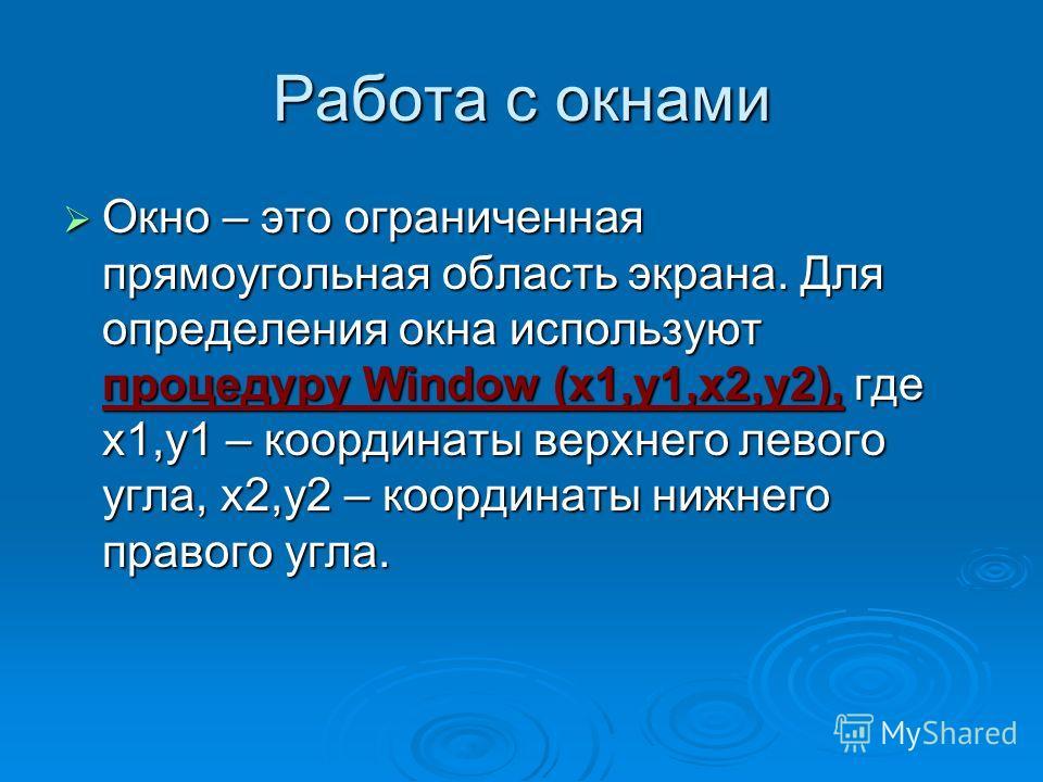 Работа с окнами Окно – это ограниченная прямоугольная область экрана. Для определения окна используют процедуру Window (x1,y1,x2,y2), где x1,y1 – координаты верхнего левого угла, x2,y2 – координаты нижнего правого угла. Окно – это ограниченная прямоу